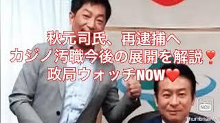 秋元司氏、再逮捕へ #カジノ汚職事件の捜査の行方と通常国会の与野党の攻防を解説❣️#政局ウォッチNOW❤️