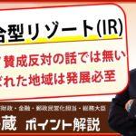 竹中平蔵【統合型リゾート(IR)】たった一部のカジノ賛成反対という話ではない 進む弊害除去の仕組み作り 選ばれた地方は発展必至