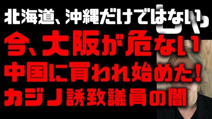 【中国の侵食】今大阪が買われている!やはりカジノIR誘致は中国からのリクエスト 北海道、沖縄だけじゃない 秋元元議員は実刑4年、日本維新は大丈夫なのか? 中国で民間企業の報道事業禁止に驚いた